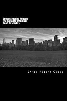 Deconstructing Reason the Rational Dreams of Rene Descartes by James Q