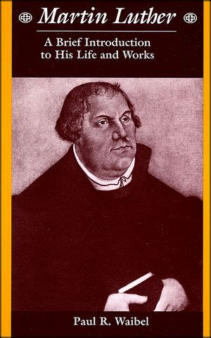 MARTIN LUTHER A BRIEF INTRODUCTION TO HIS LIFE AND WORKS By Paul R Wai