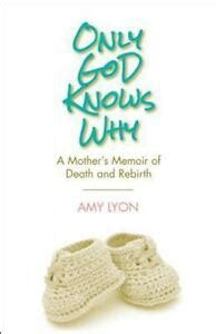 ONLY GOD KNOWS WHY A MOTHERS MEMOIR OF DEATH AND REBIRTH By Amy Lyon B